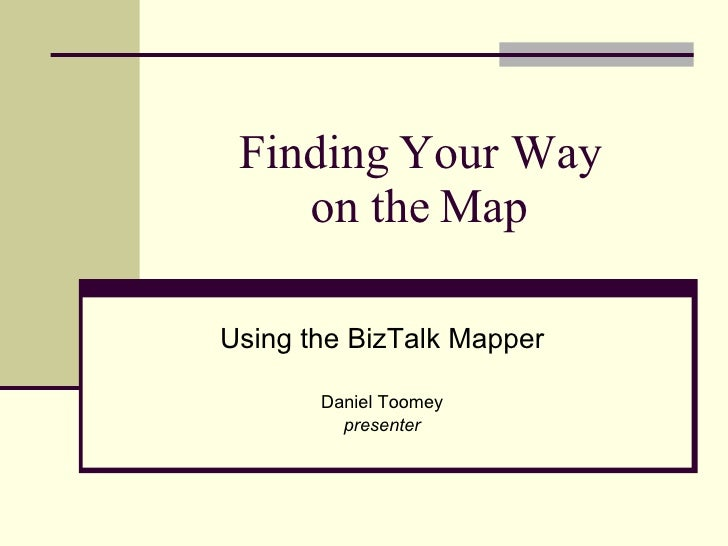 Finding Your Way on the Map Using the BizTalk Mapper Daniel Toomey presenter