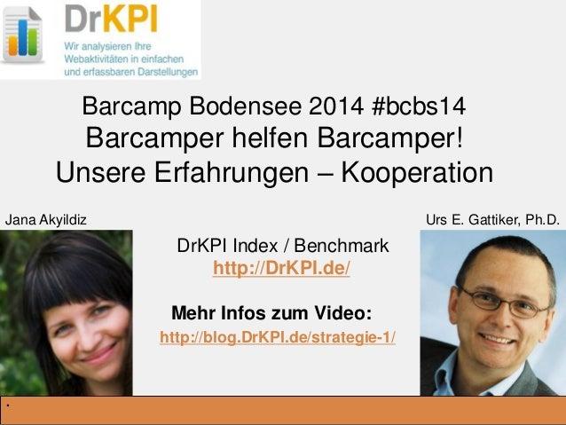 DrKPI.de Jana Akyildiz Urs E. Gattiker, Ph.D. Barcamp Bodensee 2014 #bcbs14 Barcamper helfen Barcamper! Unsere Erfahrungen...
