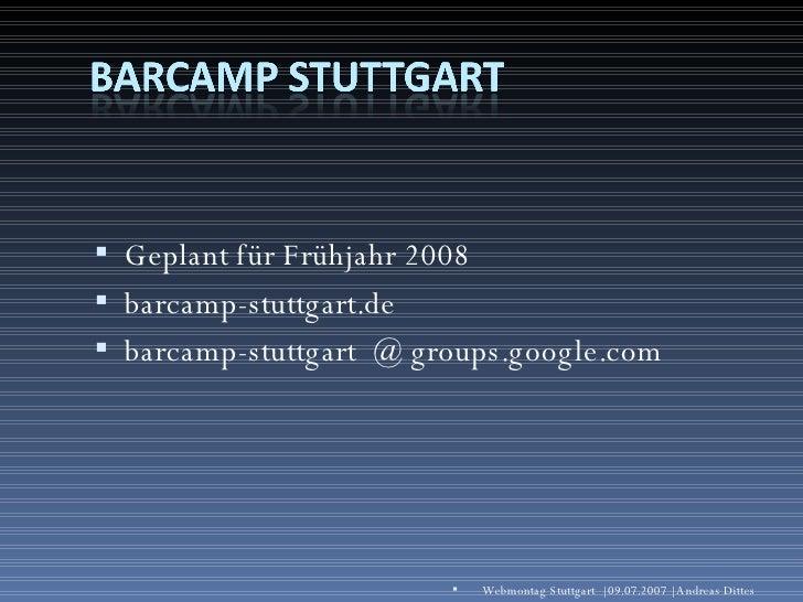 <ul><li>Geplant für Frühjahr 2008 </li></ul><ul><li>barcamp-stuttgart.de </li></ul><ul><li>barcamp-stuttgart  @ groups.goo...
