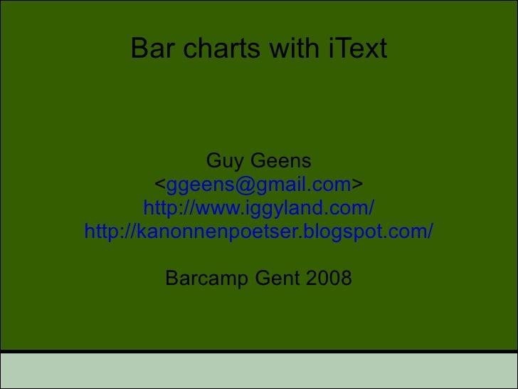 Bar charts with iText Guy Geens < [email_address] > http://www.iggyland.com/ http://kanonnenpoetser.blogspot.com/ Barcamp ...