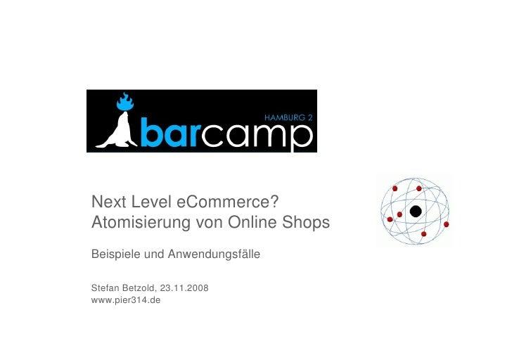 Next Level eCommerce? Atomisierung von Online Shops Beispiele und Anwendungsfälle  Stefan Betzold, 23.11.2008 www.pier314....