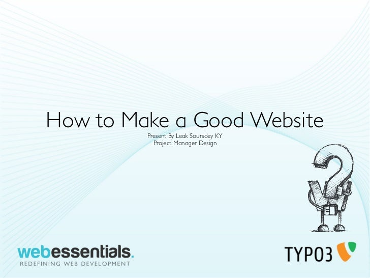 How to Make a Good Website         Present By Leak Soursdey KY           Project Manager Design