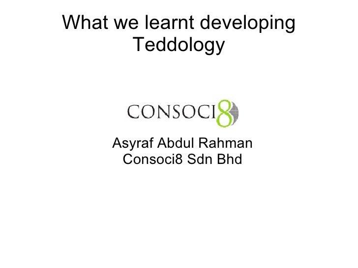 What we learnt developing Teddology <ul><ul><li>Asyraf Abdul Rahman </li></ul></ul><ul><ul><li>Consoci8 Sdn Bhd </li></ul>...