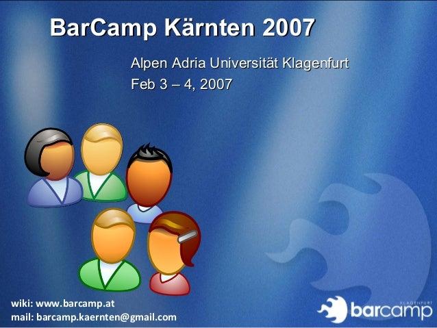 BarCamp Kärnten 2007BarCamp Kärnten 2007 wiki: www.barcamp.at mail: barcamp.kaernten@gmail.com Alpen Adria Universität Kla...