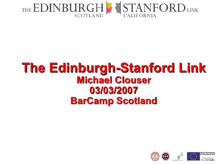 The Edinburgh-Stanford Link Michael Clouser 03/03/2007 BarCamp Scotland