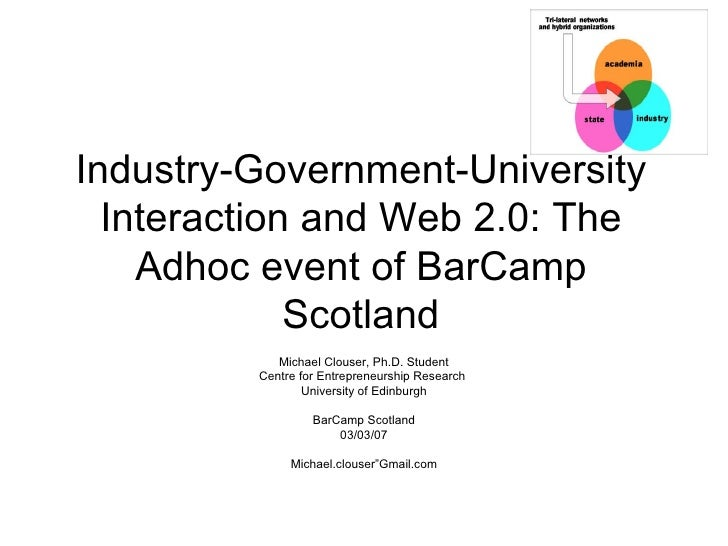 Industry-Government-University Interaction and Web 2.0: The Adhoc event of BarCamp Scotland Michael Clouser, Ph.D. Student...