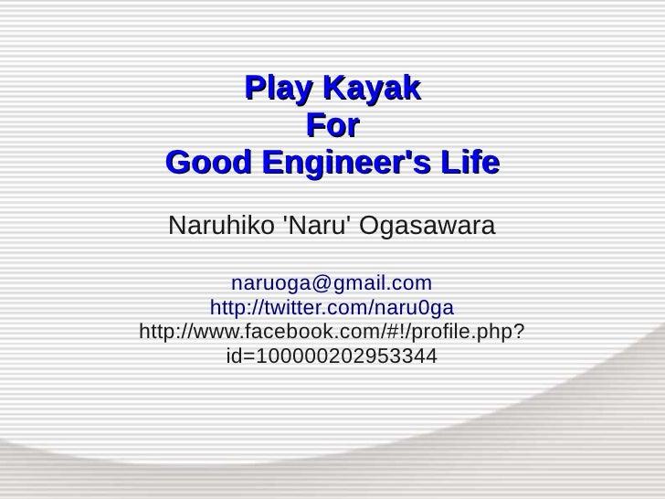 Play Kayak           For   Good Engineer's Life   Naruhiko 'Naru' Ogasawara             naruoga@gmail.com         http://t...