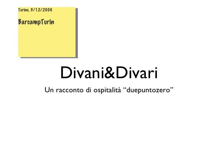 "Divani&Divari <ul><li>Un racconto di ospitalità ""duepuntozero"" </li></ul>Torino, 3/12/2006 BarcampTurin"