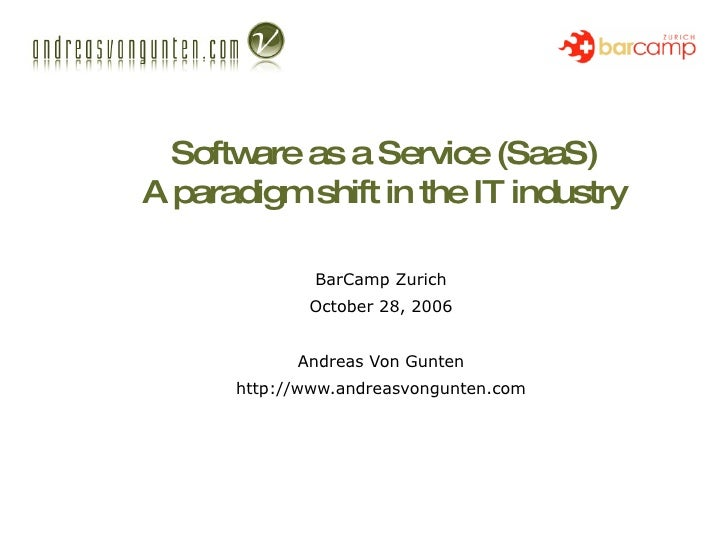 Software as a Service (SaaS) A paradigm shift in the IT industry BarCamp Zurich October 28, 2006 Andreas Von Gunten http:/...