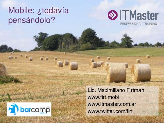 +Mobile: ¿todavía pensándolo? Lic. Maximiliano Firtman www.firt.mobi www.itmaster.com.ar www.twitter.com/firt