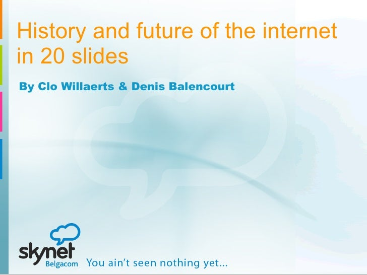 History and future of the internet in 20 slides By Clo Willaerts & Denis Balencourt