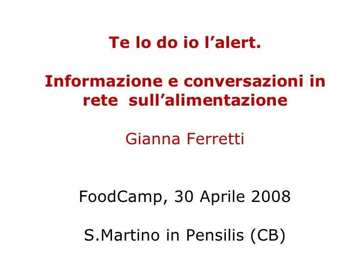 Te lo do io l'alert. Informazione e conversazioni in rete  sull'alimentazione Gianna Ferretti FoodCamp, 30 Aprile 2008 S.M...