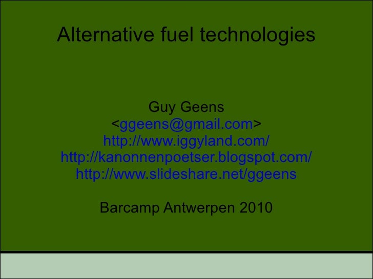Alternative fuel technologies Guy Geens < [email_address] > http://www.iggyland.com/ http://kanonnenpoetser.blogspot.com/ ...