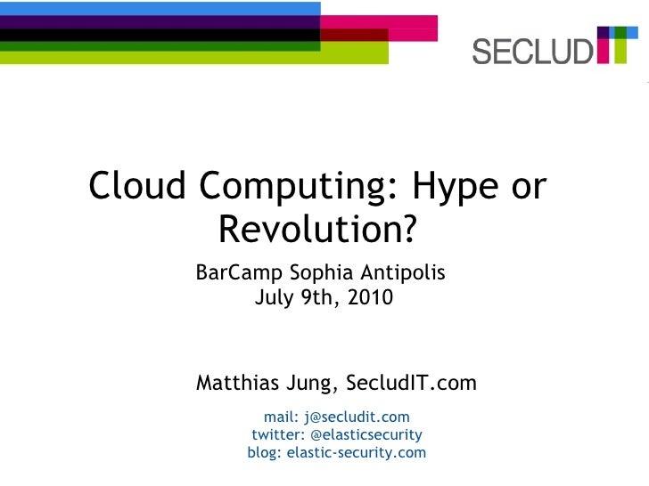 Cloud Computing: Hype or Revolution? BarCamp Sophia Antipolis  July 9th,2010 Matthias Jung, SecludIT.com mail: j@secludit...