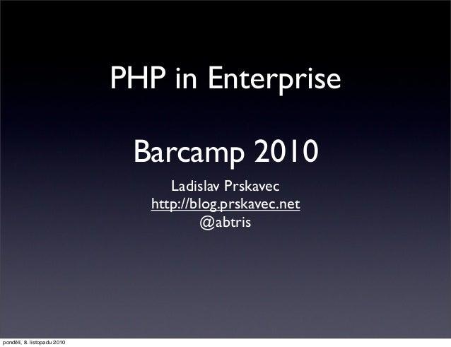 PHP in Enterprise Barcamp 2010 Ladislav Prskavec http://blog.prskavec.net @abtris pondělí, 8. listopadu 2010