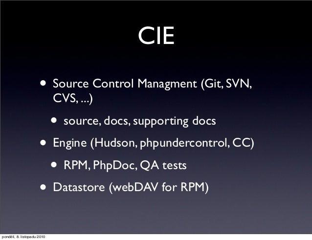 CIE • Source Control Managment (Git, SVN, CVS, ...) • source, docs, supporting docs • Engine (Hudson, phpundercontrol, CC)...
