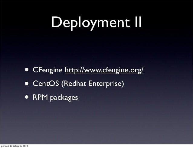 Deployment II • CFengine http://www.cfengine.org/ • CentOS (Redhat Enterprise) • RPM packages pondělí, 8. listopadu 2010