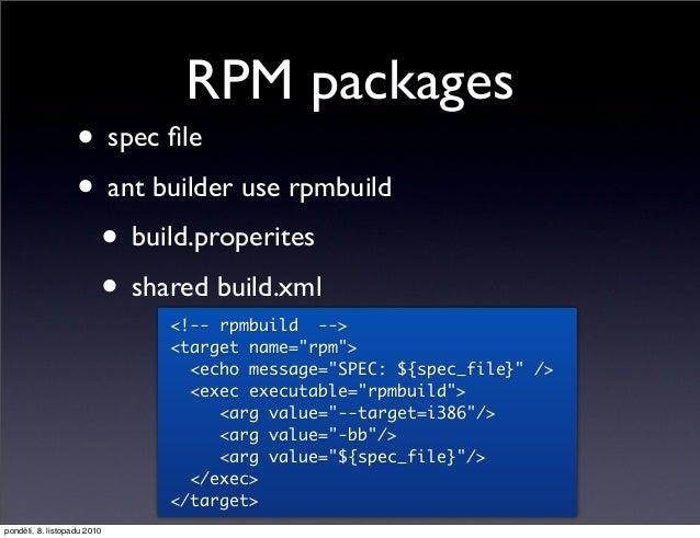 "RPM packages • spec file • ant builder use rpmbuild • build.properites • shared build.xml <!-- rpmbuild --> <target name=""r..."