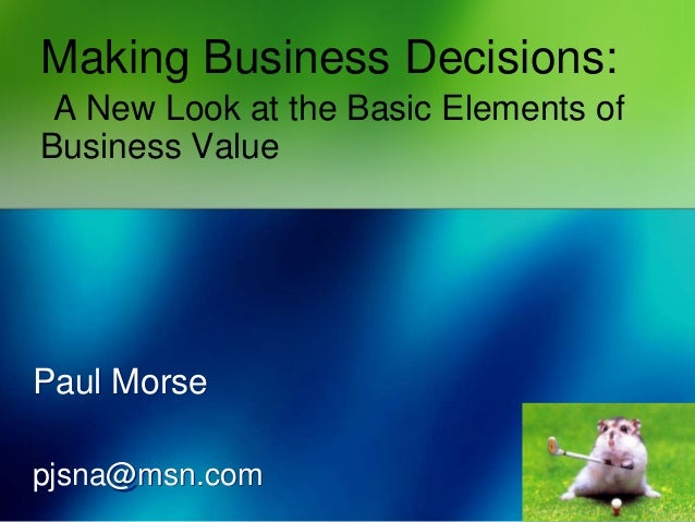 Making Business Decisions: A New Look at the Basic Elements of Business Value Paul Morse pjsna@msn.com