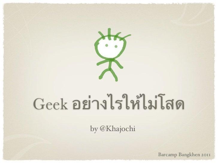 Geek อย่างไรให้ไม่โสด       by @Khajochi                      Barcamp Bangkhen 2011