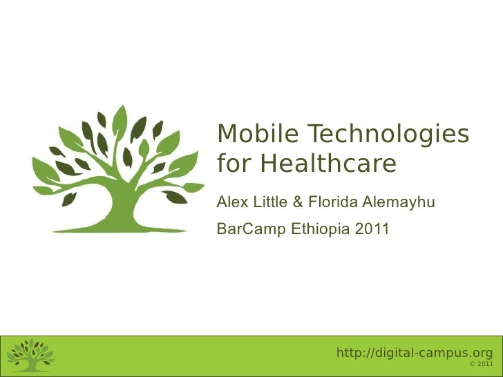 Mobile Technologiesfor HealthcareAlex Little & Florida AlemayhuBarCamp Ethiopia 2011                http://digital-campus....