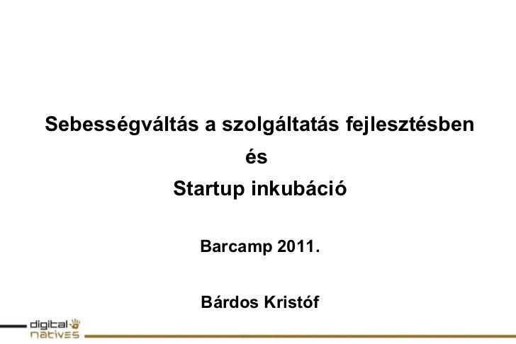 Sebességváltás a szolgáltatás fejlesztésben és  Startup inkubáció Barcamp 2011. Bárdos Kristóf