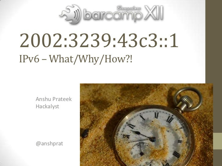 2002:3239:43c3::1IPv6 – What/Why/How?!   Anshu Prateek   Hackalyst   @anshprat