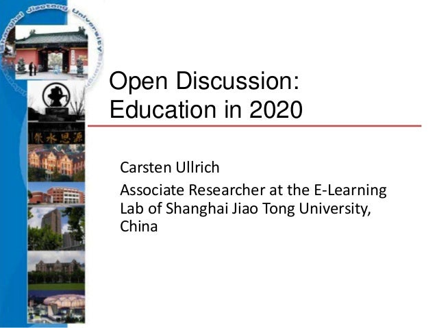 Open Discussion:Education in 2020Carsten UllrichAssociate Researcher at the E-LearningLab of Shanghai Jiao Tong University...