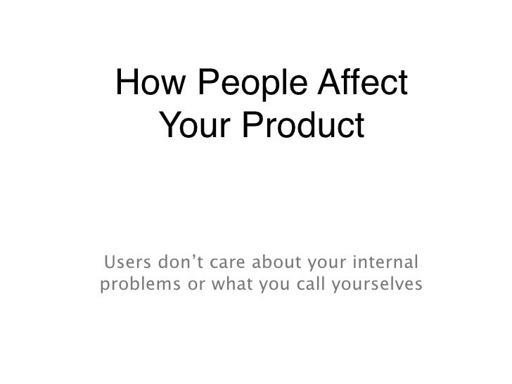 How People Affect    Your Product   Users don't care about your internal problems or what you call yourselves