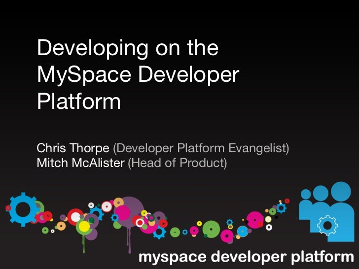 Developing on the MySpace Developer Platform Chris Thorpe (Developer Platform Evangelist) Mitch McAlister (Head of Product)