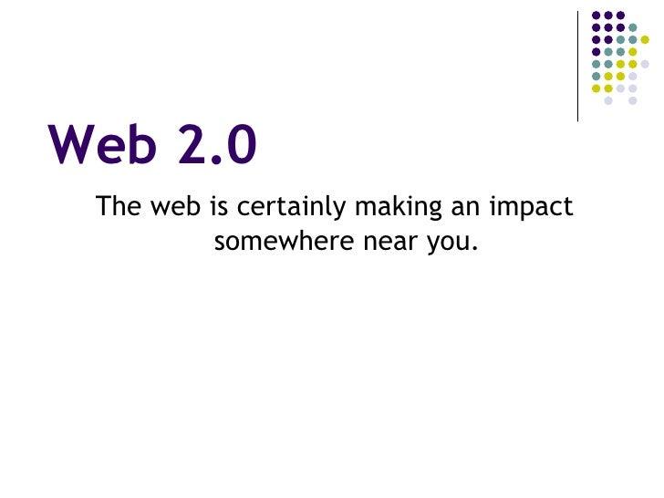 Web 2.0 <ul><li>The web is certainly making an impact somewhere near you. </li></ul>