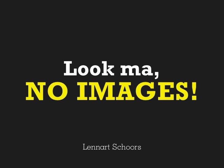 Look ma,NO IMAGES!   Lennart Schoors