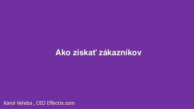 Ako získať zákazníkov Karol Veleba , CEO Effectix.com