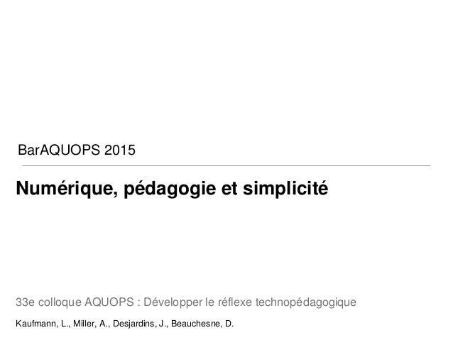 Numérique, pédagogie et simplicité 33e colloque AQUOPS : Développer le réflexe technopédagogique Kaufmann, L., Miller, A.,...