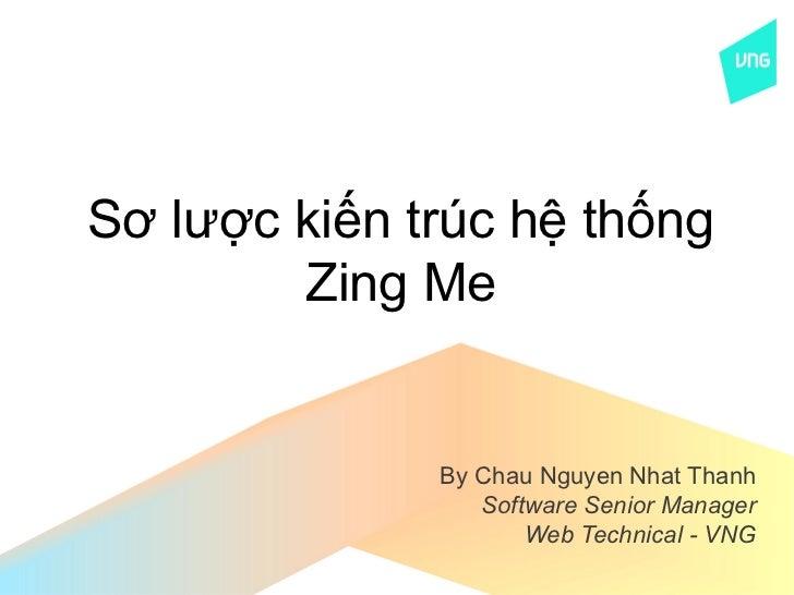 Sơ lược kiến trúc hệ thống        Zing Me              By Chau Nguyen Nhat Thanh                 Software Senior Manager  ...