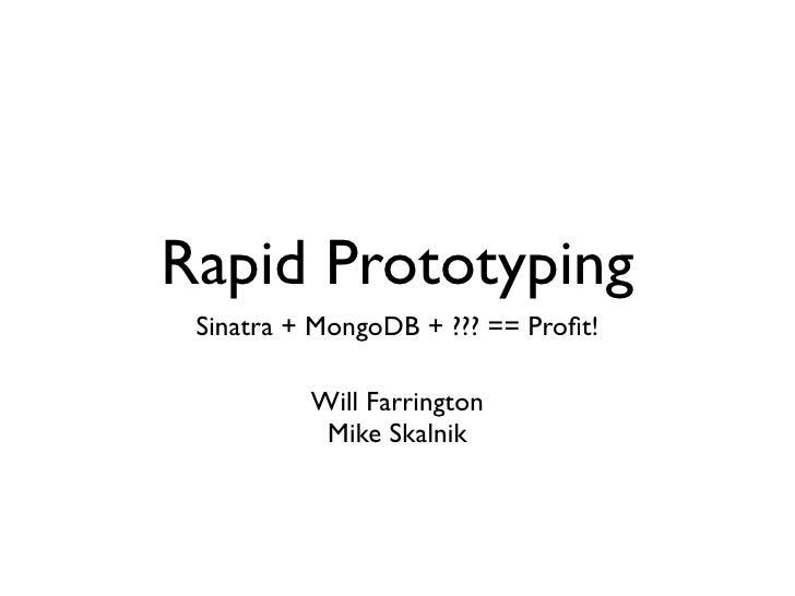 Rapid Prototyping  Sinatra + MongoDB + ??? == Profit!            Will Farrington            Mike Skalnik
