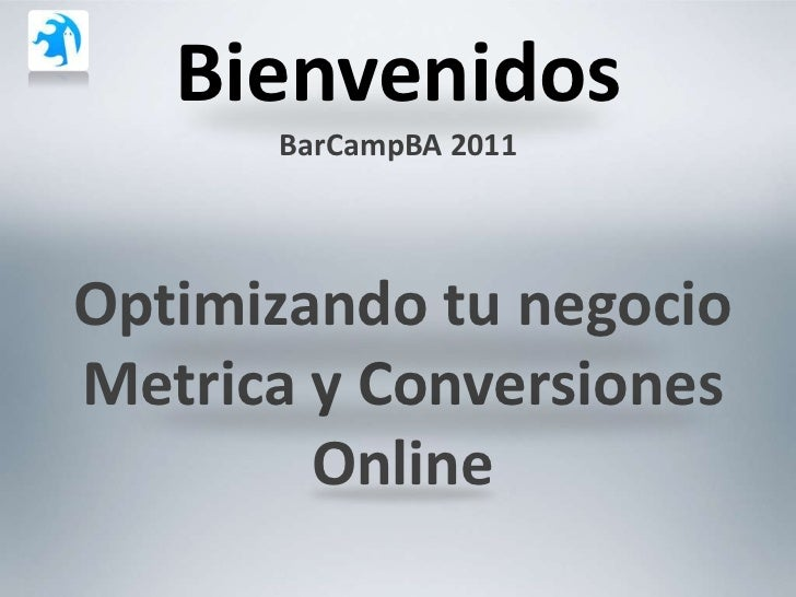 Bienvenidos      BarCampBA 2011Optimizando tu negocioMetrica y Conversiones        Online