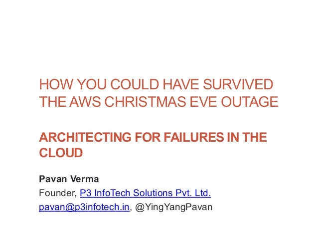1HOW YOU COULD HAVE SURVIVEDTHE AWS CHRISTMAS EVE OUTAGEARCHITECTING FOR FAILURES IN THECLOUDPavan VermaFounder, P3 InfoTe...