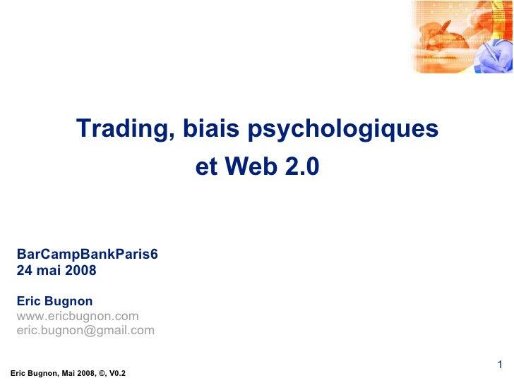 Trading, biais psychologiques et Web 2.0 BarCampBankParis6 24 mai 2008 Eric Bugnon www.ericbugnon.com [email_address]