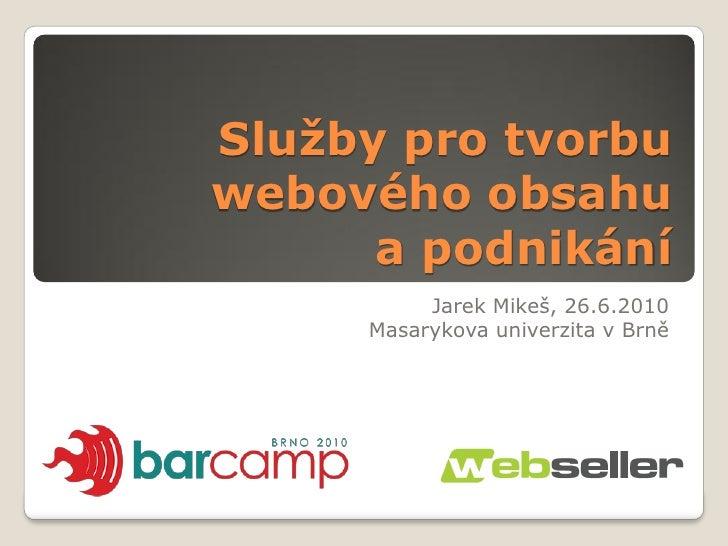 Služby pro tvorbu webového obsahu       a podnikání           Jarek Mikeš, 26.6.2010      Masarykova univerzita v Brně