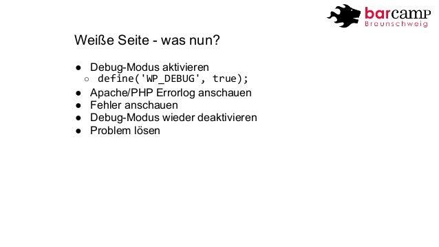 Weiße Seite - was nun?  ● Debug-Modus aktivieren  o define('WP_DEBUG',  true);  ● Apache/PHP Errorlog anschauen  ● Fehler ...