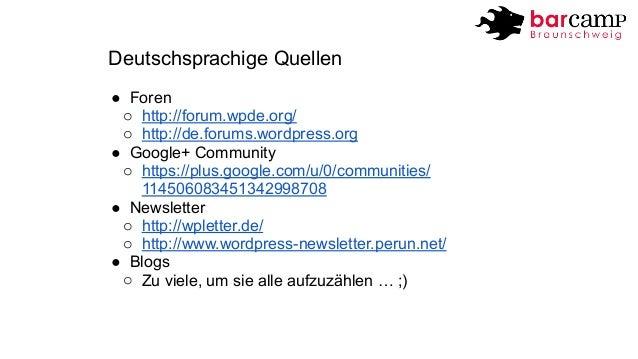 Deutschsprachige Quellen  ● Foren  o http://forum.wpde.org/  o http://de.forums.wordpress.org  ● Google+ Community  o http...