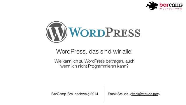 WordPress, das sind wir alle!  Wie kann ich zu WordPress beitragen, auch  wenn ich nicht Programmieren kann?  BarCamp Brau...