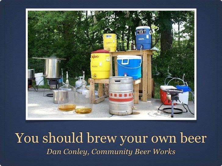You should brew your own beer    Dan Conley, Community Beer Works