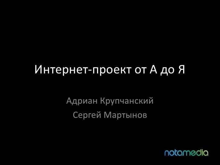 Интернет-проект от А до Я<br />Адриан Крупчанский<br />Сергей Мартынов<br />