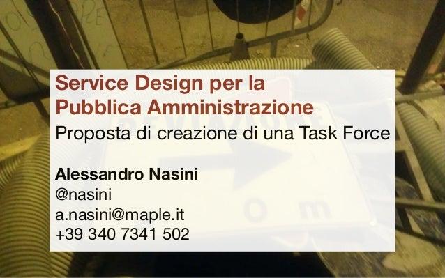Service Design per la Pubblica Amministrazione Proposta di creazione di una Task Force Alessandro Nasini @nasini a.nasini@...