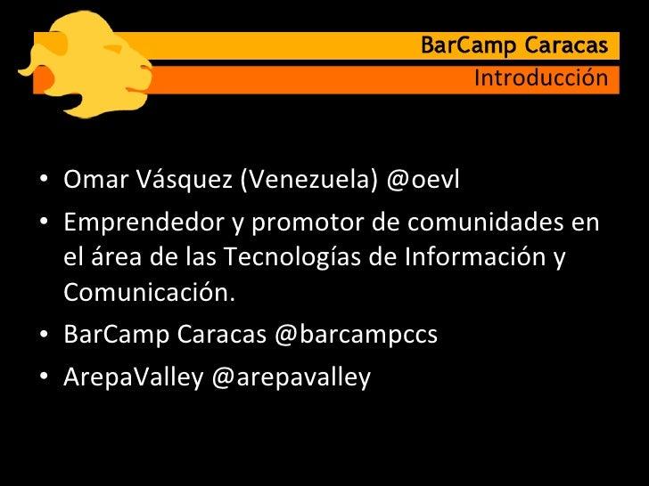 Introducción <ul><li>Omar Vásquez (Venezuela) @oevl </li></ul><ul><li>Emprendedor y promotor de comunidades en el área de ...