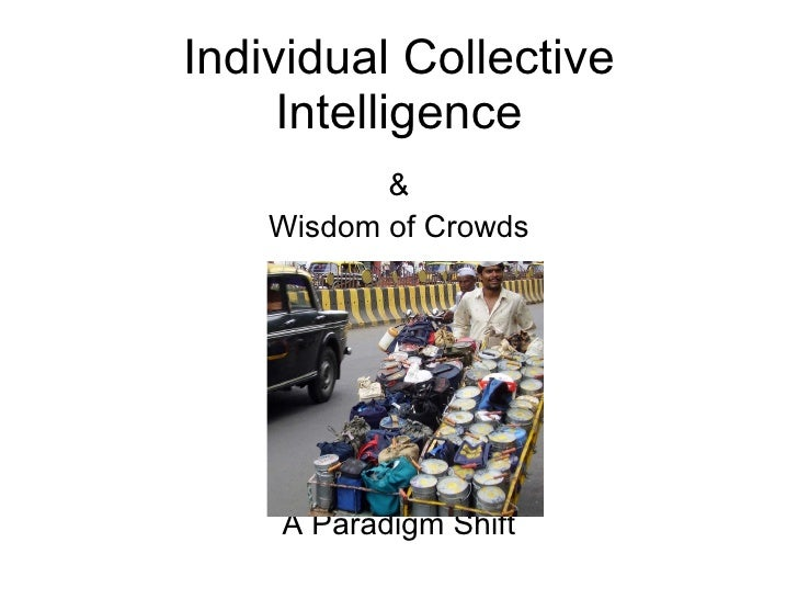 Individual Collective Intelligence & Wisdom of Crowds A Paradigm Shift