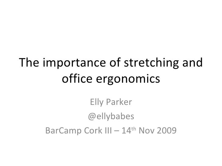 The importance of stretching and office ergonomics Elly Parker @ellybabes BarCamp Cork III – 14 th  Nov 2009