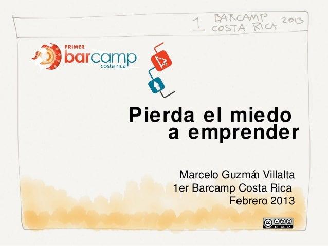Pierda el miedo    a emprender    Marcelo Guzmá Villalta                 n   1er Barcamp Costa Rica             Febrero 2013